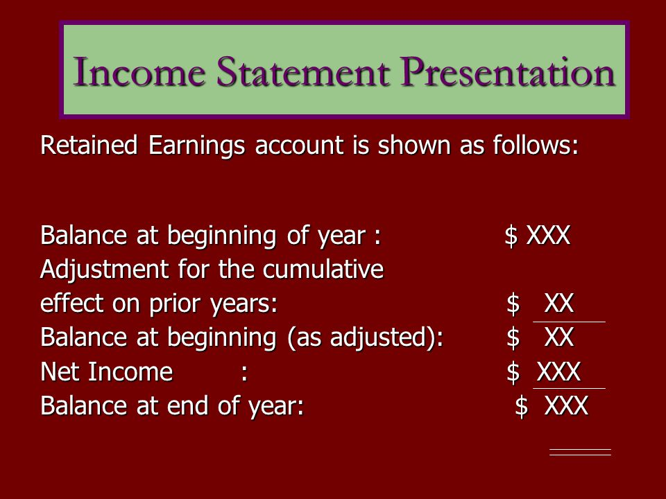 Retained Earnings account is shown as follows: Balance at beginning of year: $ XXX Adjustment for the cumulative effect on prior years:$ XX Balance at beginning (as adjusted):$ XX Net Income:$ XXX Balance at end of year: $ XXX Income Statement Presentation