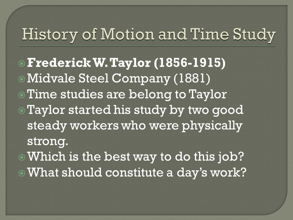  Frederick W. Taylor (1856-1915)  Midvale Steel Company (1881)  Time studies are belong to Taylor  Taylor started his study by two good steady wor