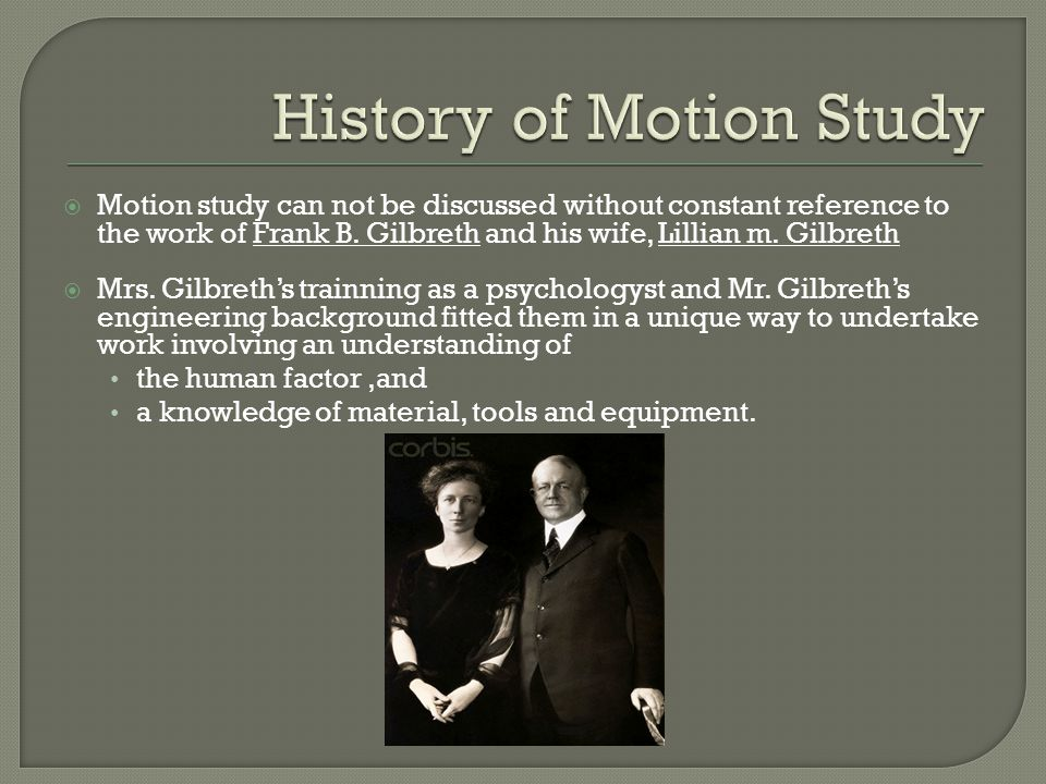  Motion study can not be discussed without constant reference to the work of Frank B. Gilbreth and his wife, Lillian m. Gilbreth  Mrs. Gilbreth's tr