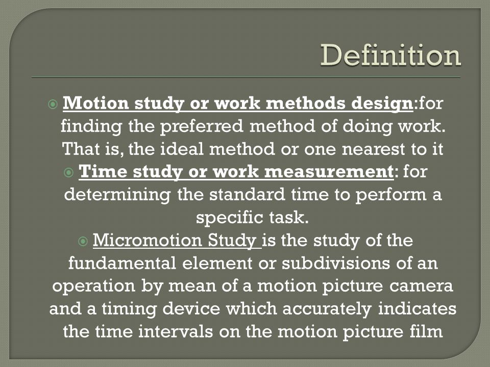 Motion study or work methods design:for finding the preferred method of doing work. That is, the ideal method or one nearest to it  Time study or w