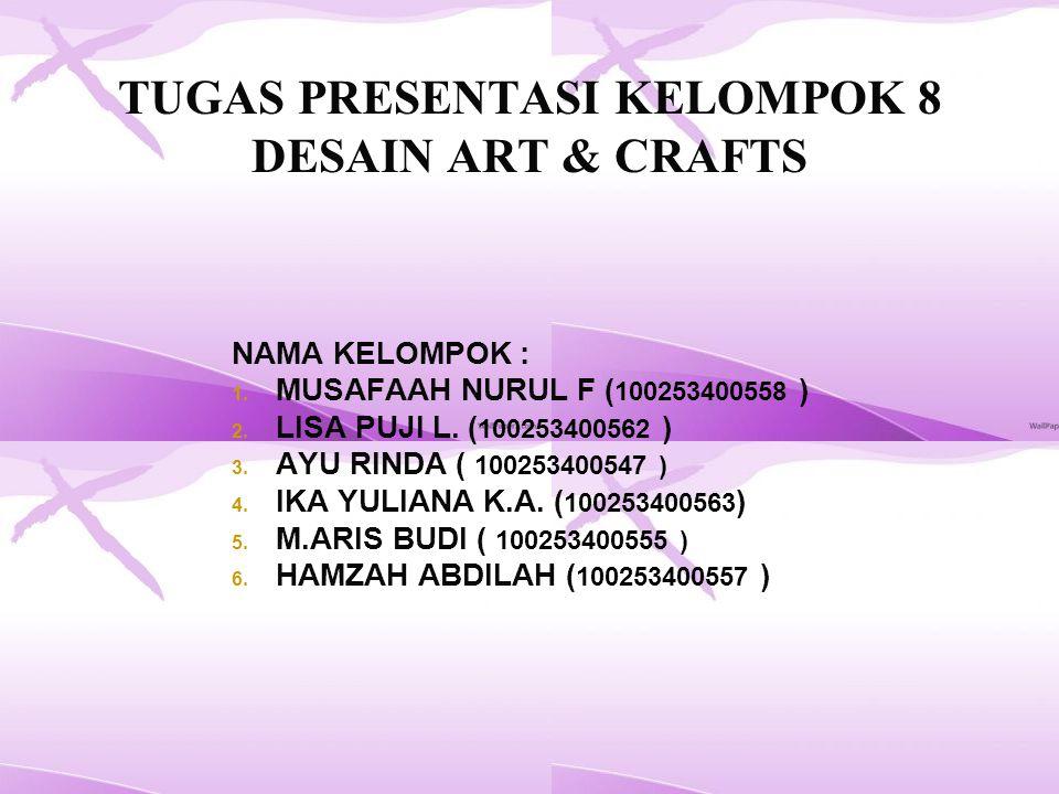 TUGAS PRESENTASI KELOMPOK 8 DESAIN ART & CRAFTS NAMA KELOMPOK : 1.