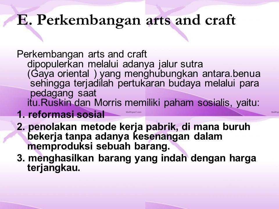 E. Perkembangan arts and craft Perkembangan arts and craft dipopulerkan melalui adanya jalur sutra (Gaya oriental ) yang menghubungkan antara.benua se