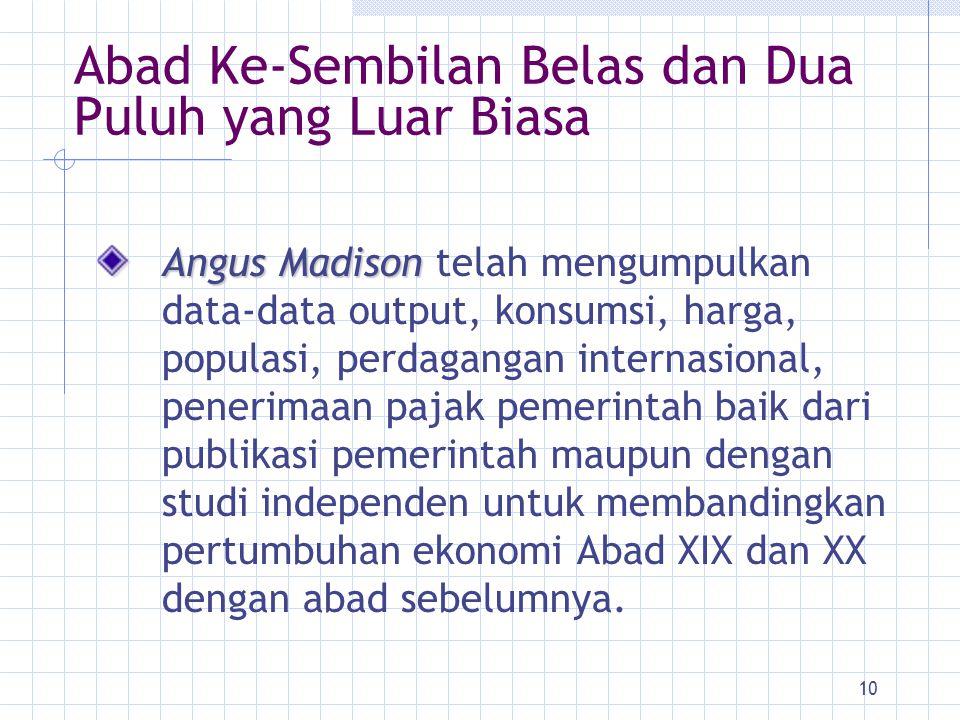 10 Abad Ke-Sembilan Belas dan Dua Puluh yang Luar Biasa Angus Madison Angus Madison telah mengumpulkan data-data output, konsumsi, harga, populasi, pe