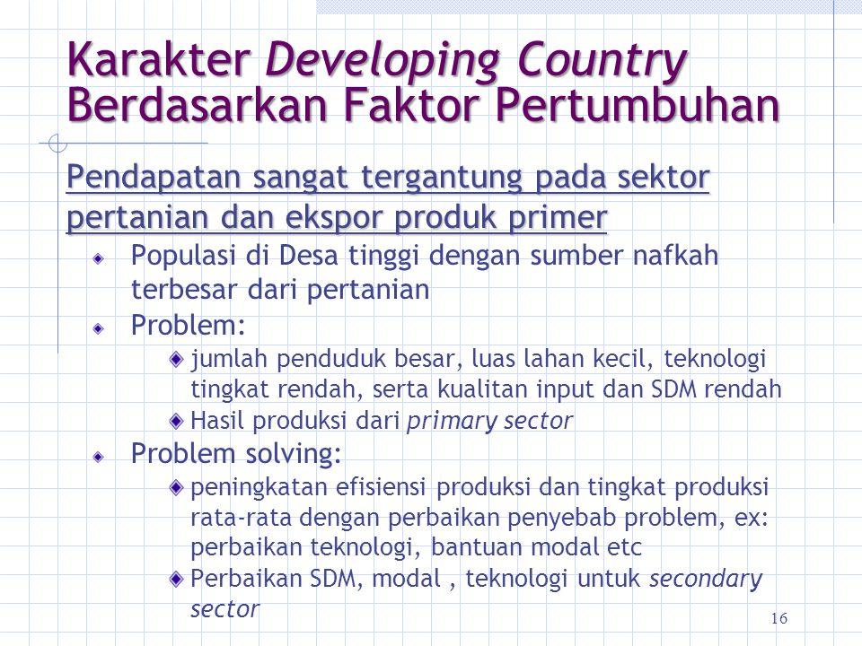 16 Karakter Developing Country Berdasarkan Faktor Pertumbuhan Pendapatan sangat tergantung pada sektor pertanian dan ekspor produk primer Populasi di
