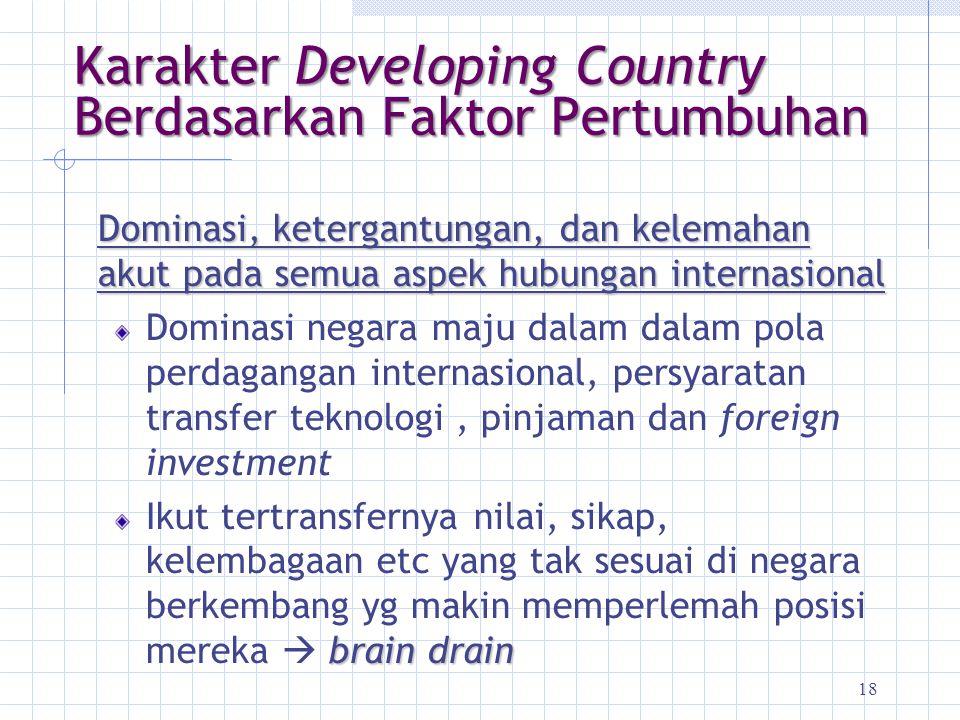 18 Karakter Developing Country Berdasarkan Faktor Pertumbuhan Dominasi, ketergantungan, dan kelemahan akut pada semua aspek hubungan internasional Dom
