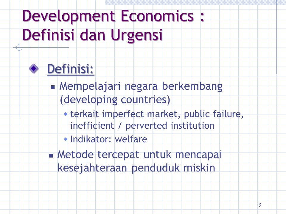3 Development Economics : Definisi dan Urgensi Definisi: Mempelajari negara berkembang (developing countries)  terkait imperfect market, public failu