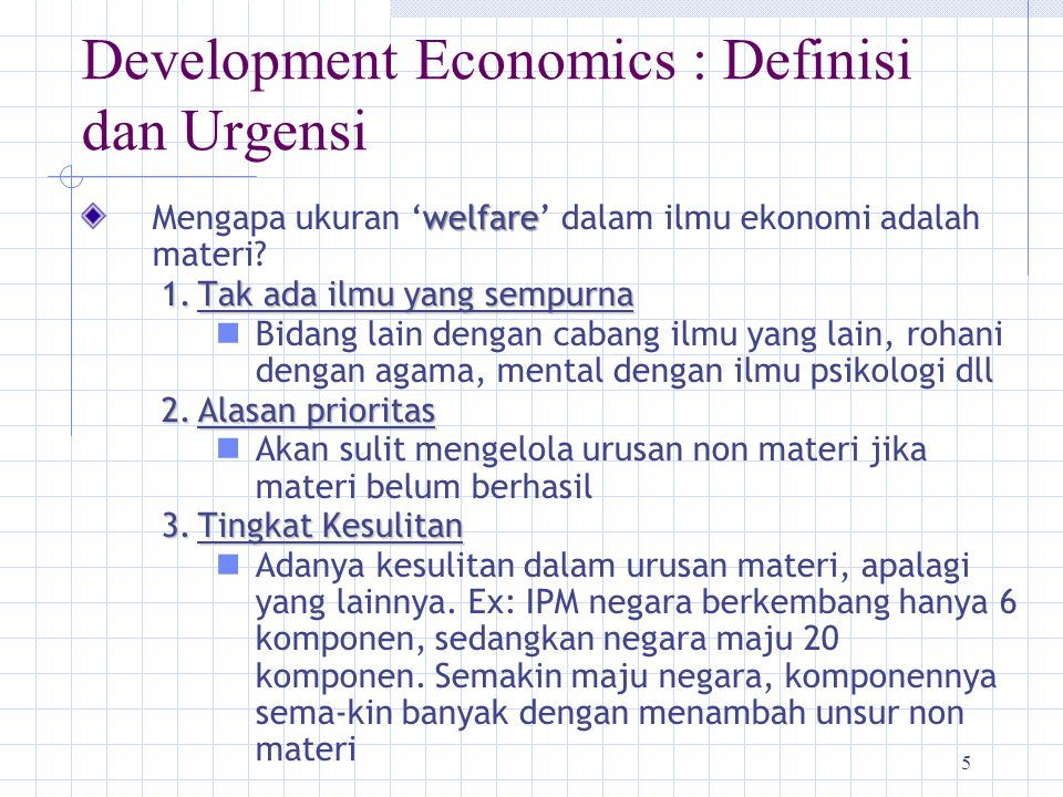 5 Development Economics : Definisi dan Urgensi welfare Mengapa ukuran 'welfare' dalam ilmu ekonomi adalah materi? 1.Tak ada ilmu yang sempurna Bidang