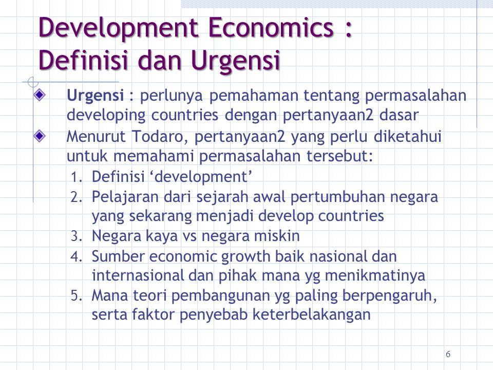 6 Development Economics : Definisi dan Urgensi Urgensi : perlunya pemahaman tentang permasalahan developing countries dengan pertanyaan2 dasar Menurut