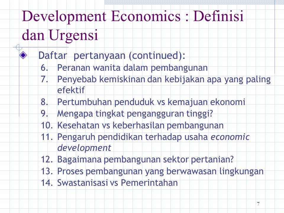 7 Development Economics : Definisi dan Urgensi Daftar pertanyaan (continued): 6.Peranan wanita dalam pembangunan 7.Penyebab kemiskinan dan kebijakan a