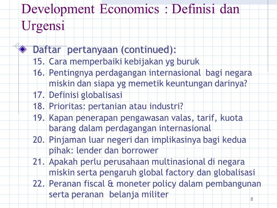 8 Development Economics : Definisi dan Urgensi Daftar pertanyaan (continued): 15.Cara memperbaiki kebijakan yg buruk 16.Pentingnya perdagangan interna