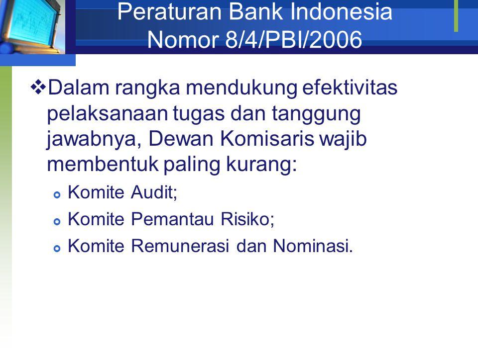 Peraturan Bank Indonesia Nomor 8/4/PBI/2006  Dalam rangka mendukung efektivitas pelaksanaan tugas dan tanggung jawabnya, Dewan Komisaris wajib membentuk paling kurang:  Komite Audit;  Komite Pemantau Risiko;  Komite Remunerasi dan Nominasi.