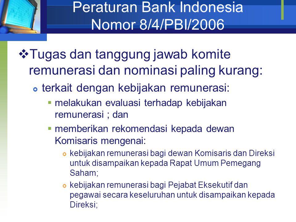 Peraturan Bank Indonesia Nomor 8/4/PBI/2006  Tugas dan tanggung jawab komite remunerasi dan nominasi paling kurang:  terkait dengan kebijakan remunerasi:  melakukan evaluasi terhadap kebijakan remunerasi ; dan  memberikan rekomendasi kepada dewan Komisaris mengenai:  kebijakan remunerasi bagi dewan Komisaris dan Direksi untuk disampaikan kepada Rapat Umum Pemegang Saham;  kebijakan remunerasi bagi Pejabat Eksekutif dan pegawai secara keseluruhan untuk disampaikan kepada Direksi;