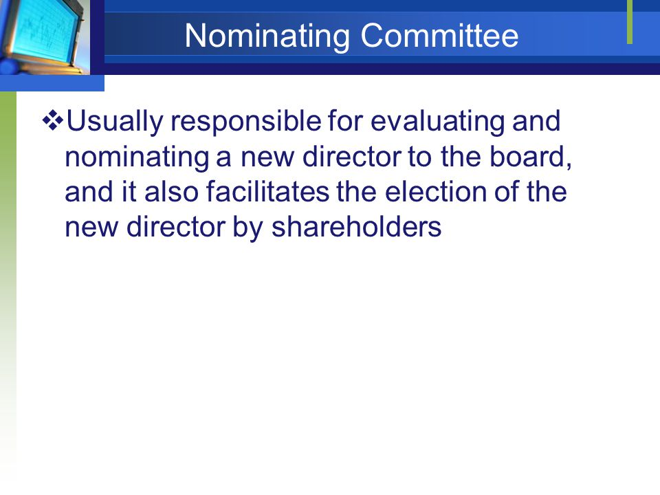 Nominating Committee  Usually responsible for evaluating and nominating a new director to the board, and it also facilitates the election of the new director by shareholders
