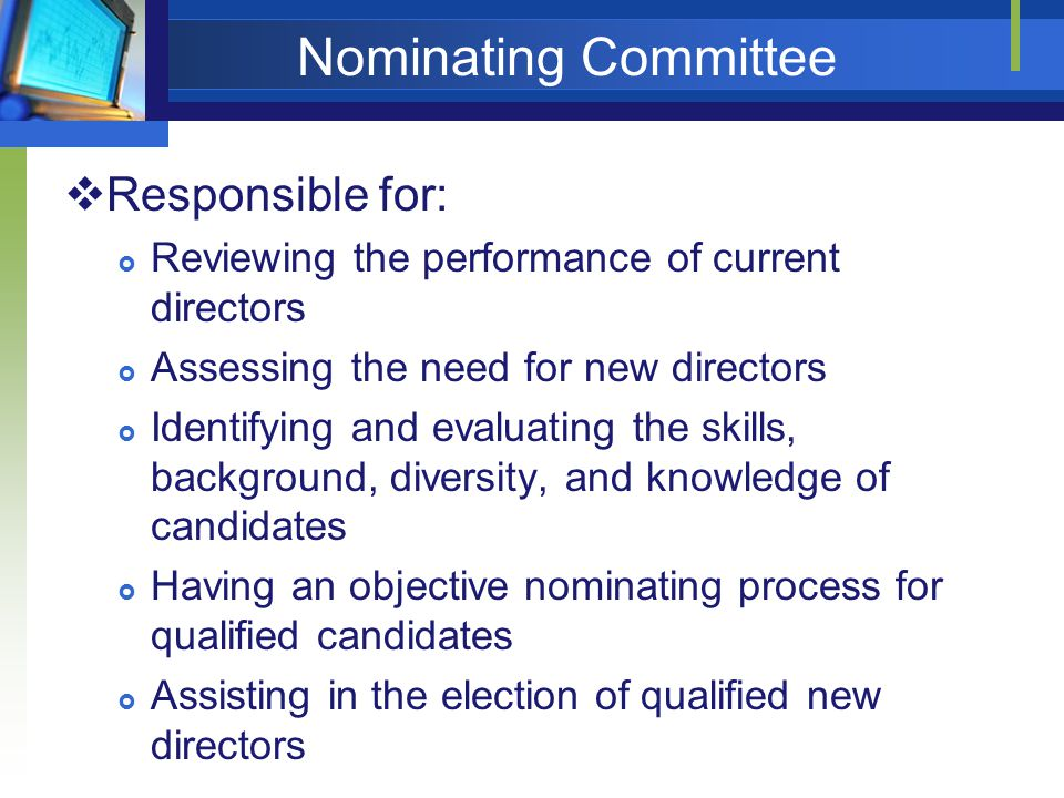 Nominating Committee  Responsible for:  Reviewing the performance of current directors  Assessing the need for new directors  Identifying and evaluating the skills, background, diversity, and knowledge of candidates  Having an objective nominating process for qualified candidates  Assisting in the election of qualified new directors