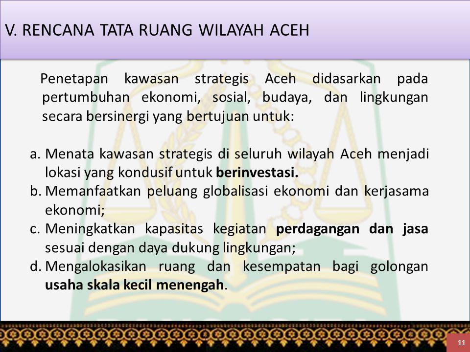 V. RENCANA TATA RUANG WILAYAH ACEH 11 Penetapan kawasan strategis Aceh didasarkan pada pertumbuhan ekonomi, sosial, budaya, dan lingkungan secara bers