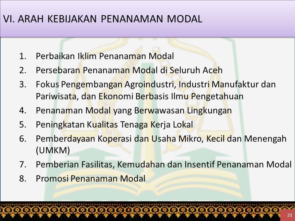 VI. ARAH KEBIJAKAN PENANAMAN MODAL 1.Perbaikan Iklim Penanaman Modal 2.Persebaran Penanaman Modal di Seluruh Aceh 3.Fokus Pengembangan Agroindustri, I