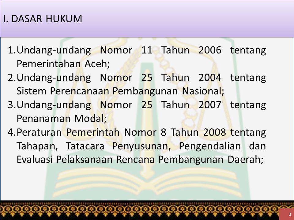 3 1.Undang-undang Nomor 11 Tahun 2006 tentang Pemerintahan Aceh; 2.Undang-undang Nomor 25 Tahun 2004 tentang Sistem Perencanaan Pembangunan Nasional; 3.Undang-undang Nomor 25 Tahun 2007 tentang Penanaman Modal; 4.Peraturan Pemerintah Nomor 8 Tahun 2008 tentang Tahapan, Tatacara Penyusunan, Pengendalian dan Evaluasi Pelaksanaan Rencana Pembangunan Daerah; I.