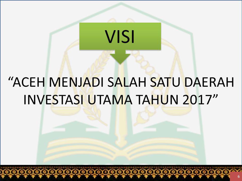 VISI ACEH MENJADI SALAH SATU DAERAH INVESTASI UTAMA TAHUN 2017 6