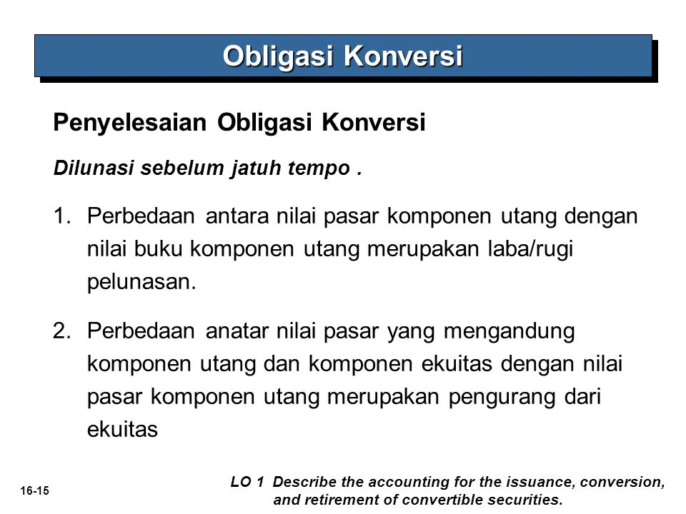 16-15 Penyelesaian Obligasi Konversi Obligasi Konversi LO 1 Describe the accounting for the issuance, conversion, and retirement of convertible securi
