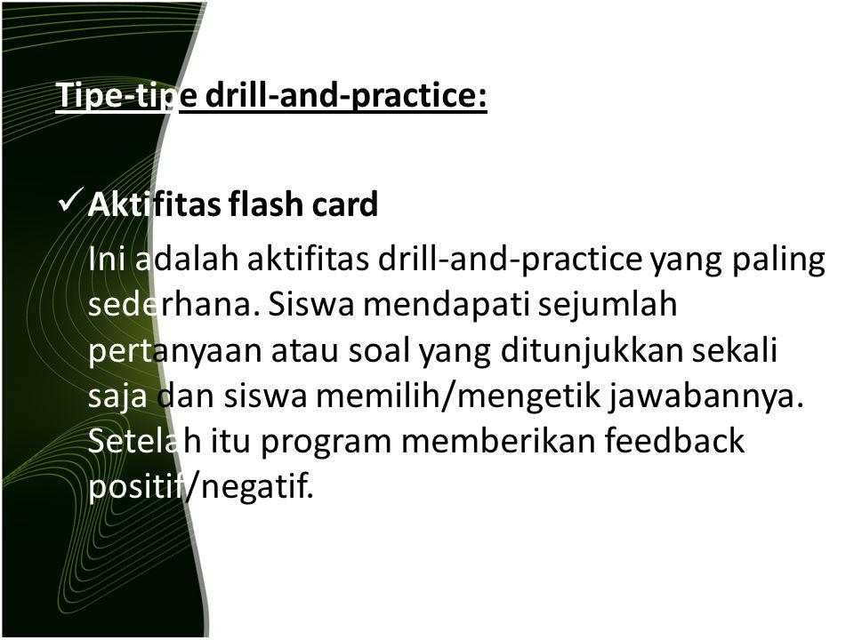 Tipe-tipe drill-and-practice: Aktifitas flash card Ini adalah aktifitas drill-and-practice yang paling sederhana. Siswa mendapati sejumlah pertanyaan