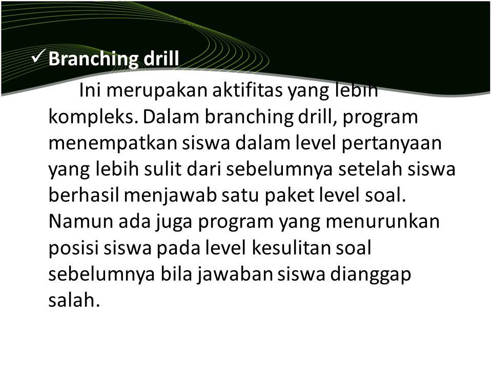Branching drill Ini merupakan aktifitas yang lebih kompleks. Dalam branching drill, program menempatkan siswa dalam level pertanyaan yang lebih sulit