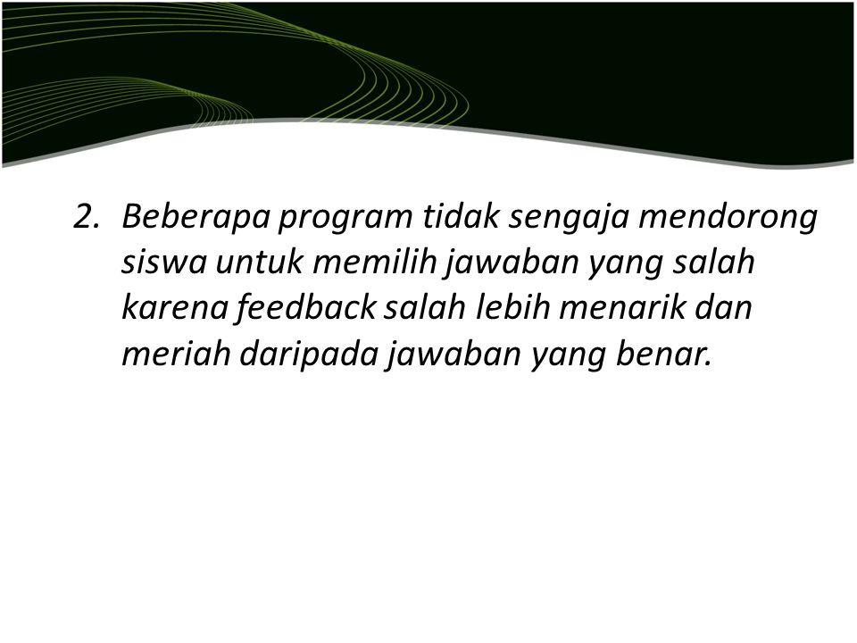 2.Beberapa program tidak sengaja mendorong siswa untuk memilih jawaban yang salah karena feedback salah lebih menarik dan meriah daripada jawaban yang