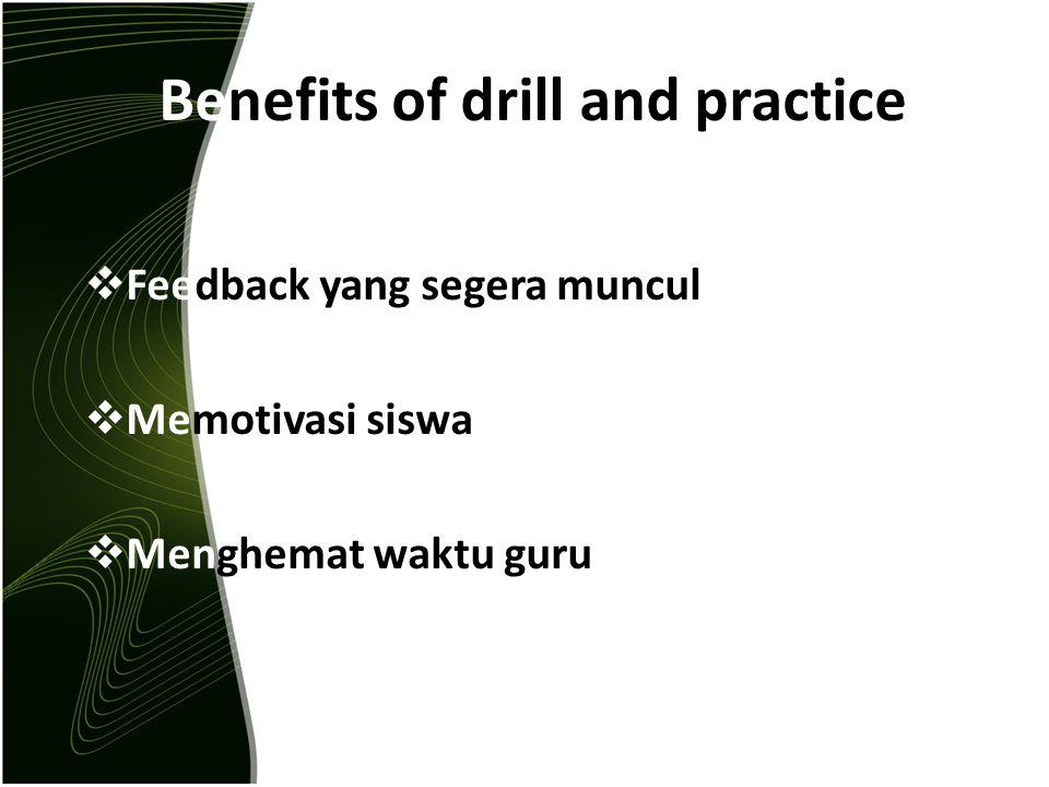 Benefits of drill and practice  Feedback yang segera muncul  Memotivasi siswa  Menghemat waktu guru