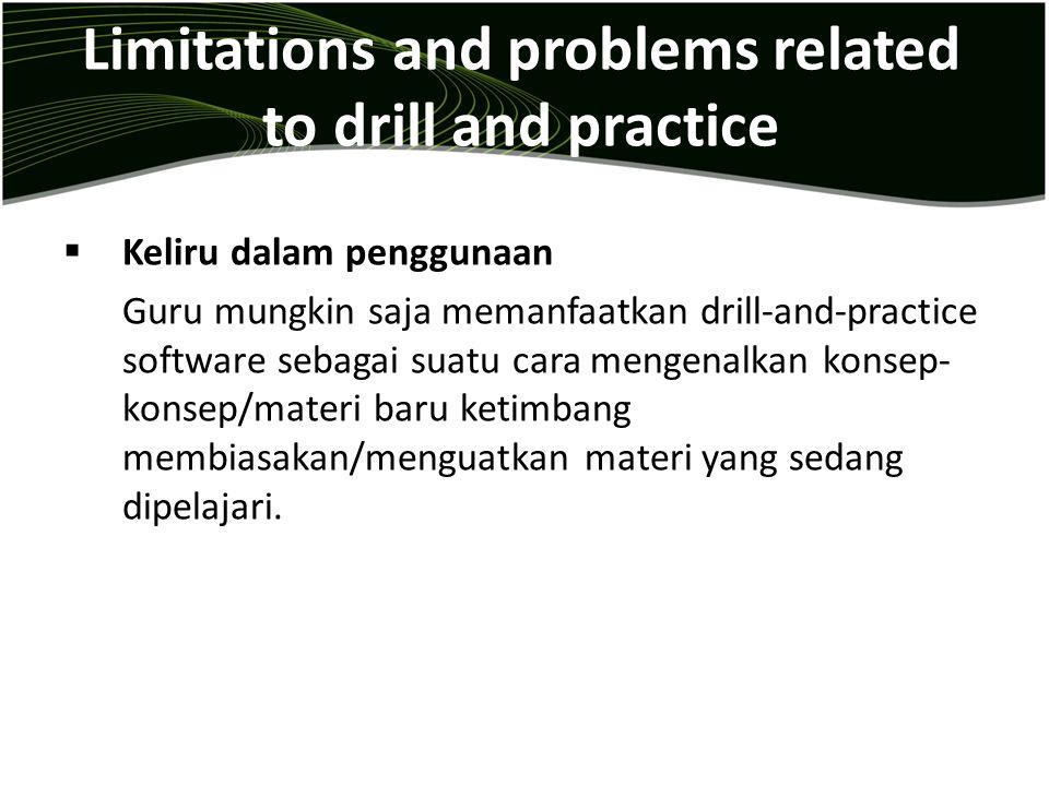 Limitations and problems related to drill and practice  Keliru dalam penggunaan Guru mungkin saja memanfaatkan drill-and-practice software sebagai su