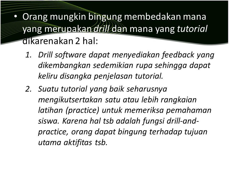 Orang mungkin bingung membedakan mana yang merupakan drill dan mana yang tutorial dikarenakan 2 hal: 1.Drill software dapat menyediakan feedback yang