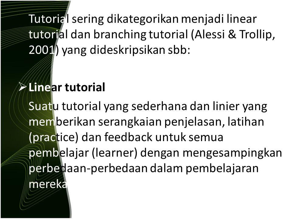 Tutorial sering dikategorikan menjadi linear tutorial dan branching tutorial (Alessi & Trollip, 2001) yang dideskripsikan sbb:  Linear tutorial Suatu