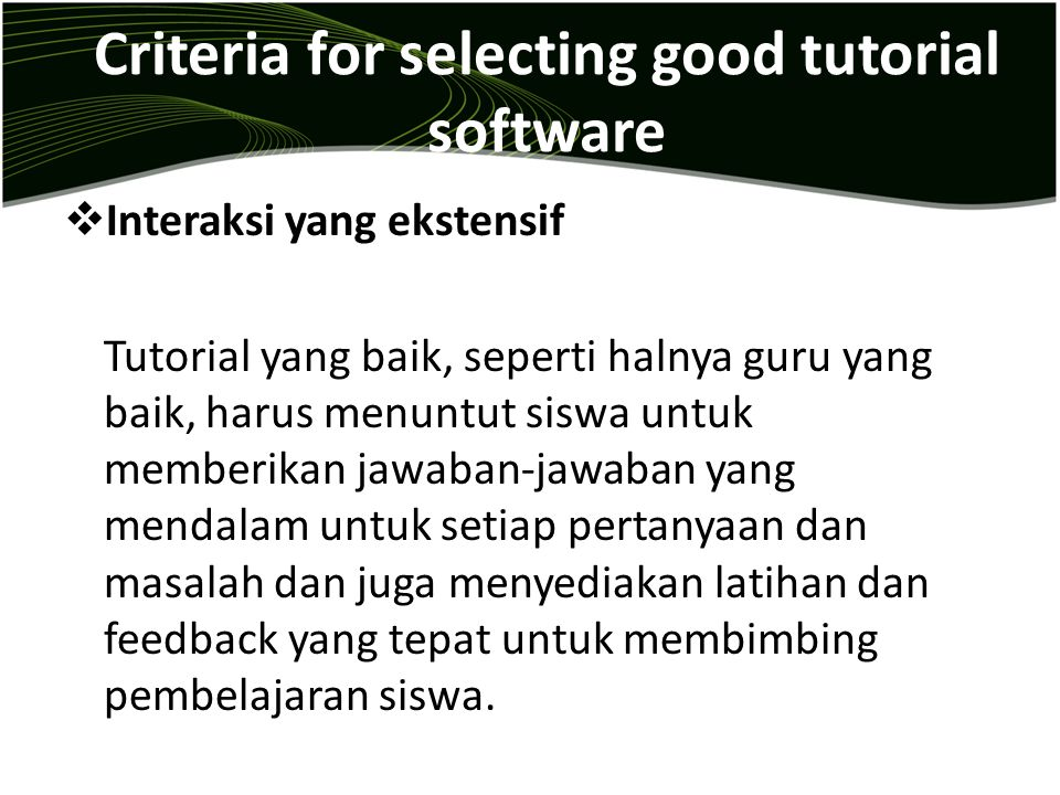 Criteria for selecting good tutorial software  Interaksi yang ekstensif Tutorial yang baik, seperti halnya guru yang baik, harus menuntut siswa untuk