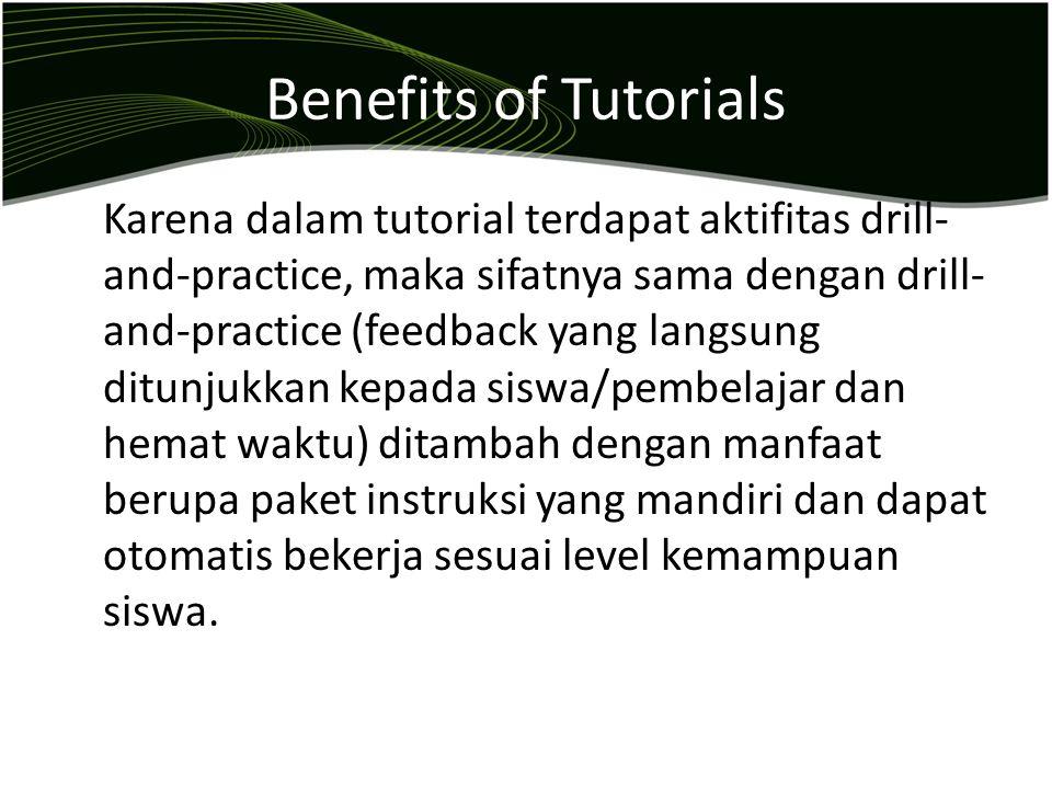 Benefits of Tutorials Karena dalam tutorial terdapat aktifitas drill- and-practice, maka sifatnya sama dengan drill- and-practice (feedback yang langs