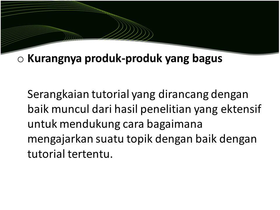 o Kurangnya produk-produk yang bagus Serangkaian tutorial yang dirancang dengan baik muncul dari hasil penelitian yang ektensif untuk mendukung cara b