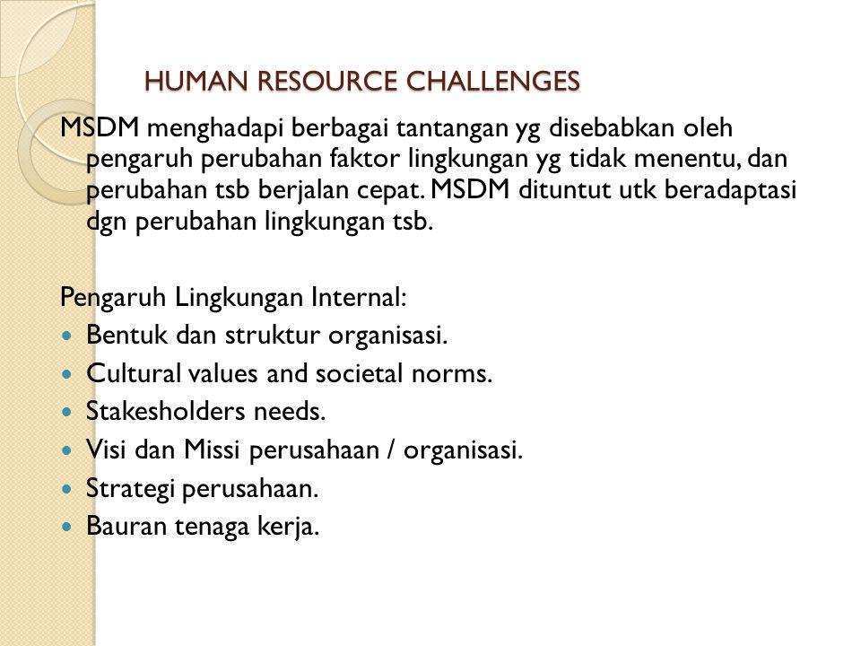 HUMAN RESOURCE CHALLENGES MSDM menghadapi berbagai tantangan yg disebabkan oleh pengaruh perubahan faktor lingkungan yg tidak menentu, dan perubahan t