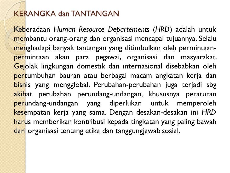 KERANGKA dan TANTANGAN Keberadaan Human Resource Departements (HRD) adalah untuk membantu orang-orang dan organisasi mencapai tujuannya. Selalu mengha