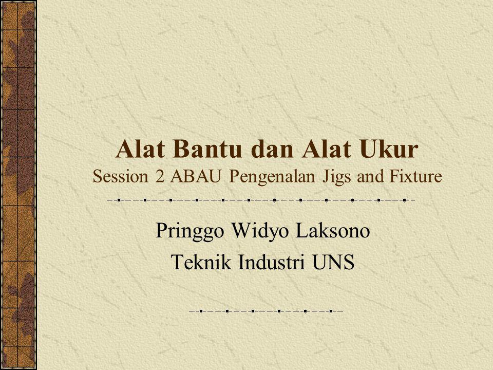 Alat Bantu dan Alat Ukur Session 2 ABAU Pengenalan Jigs and Fixture Pringgo Widyo Laksono Teknik Industri UNS