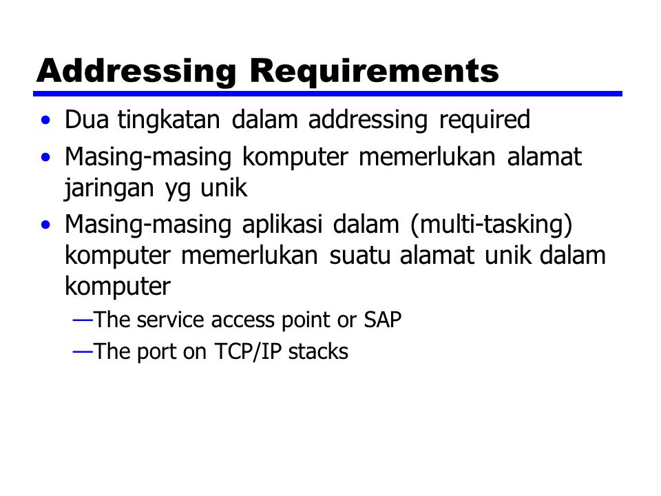 Addressing Requirements Dua tingkatan dalam addressing required Masing-masing komputer memerlukan alamat jaringan yg unik Masing-masing aplikasi dalam