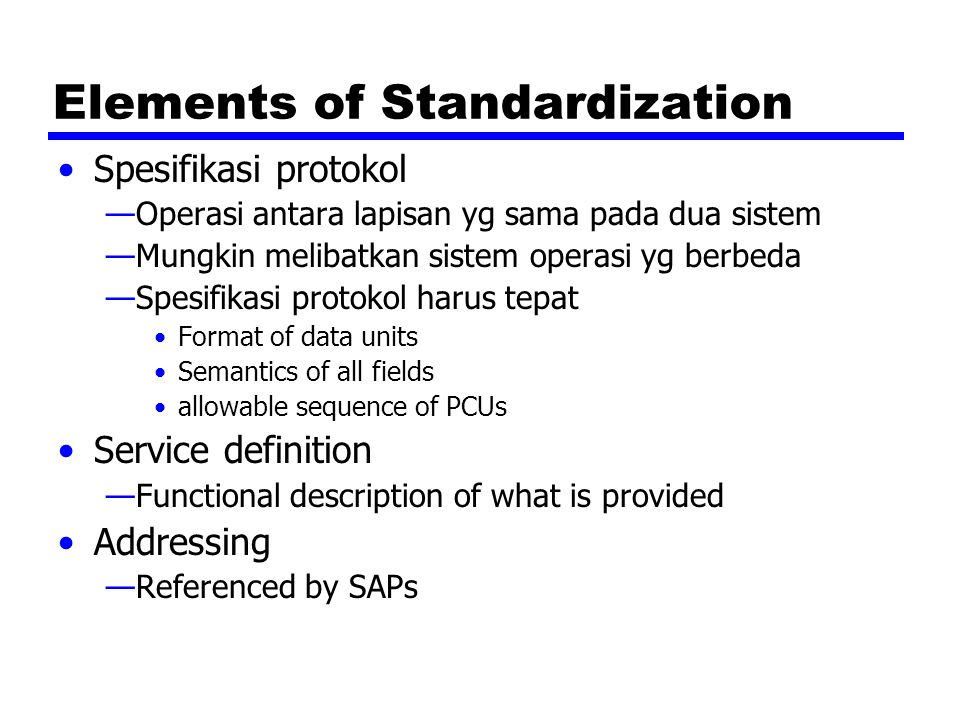 Elements of Standardization Spesifikasi protokol —Operasi antara lapisan yg sama pada dua sistem —Mungkin melibatkan sistem operasi yg berbeda —Spesifikasi protokol harus tepat Format of data units Semantics of all fields allowable sequence of PCUs Service definition —Functional description of what is provided Addressing —Referenced by SAPs