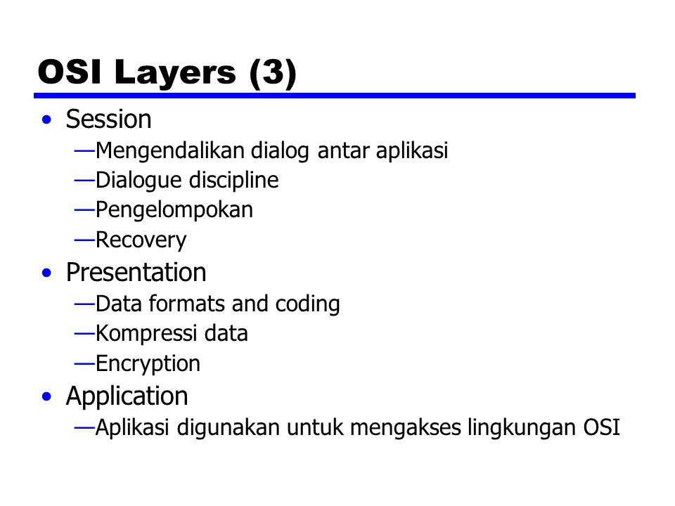 OSI Layers (3) Session —Mengendalikan dialog antar aplikasi —Dialogue discipline —Pengelompokan —Recovery Presentation —Data formats and coding —Kompr