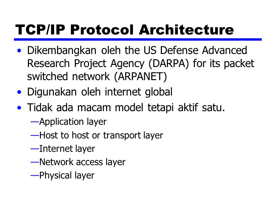TCP/IP Protocol Architecture Dikembangkan oleh the US Defense Advanced Research Project Agency (DARPA) for its packet switched network (ARPANET) Digun
