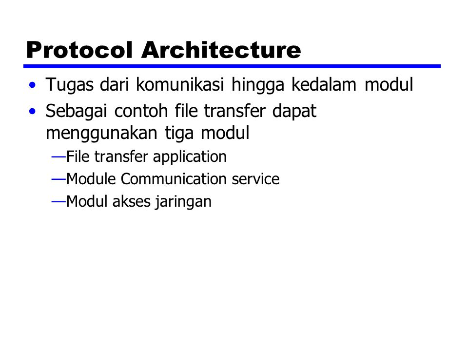 Protocol Architecture Tugas dari komunikasi hingga kedalam modul Sebagai contoh file transfer dapat menggunakan tiga modul —File transfer application —Module Communication service —Modul akses jaringan