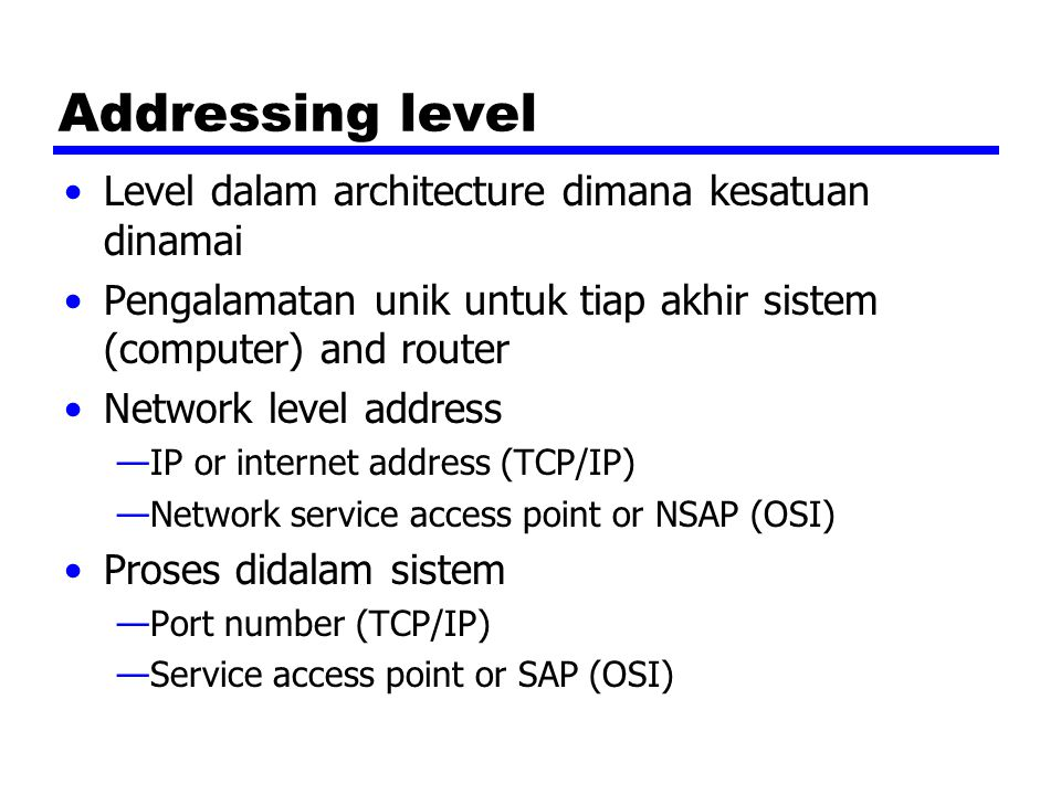 Addressing level Level dalam architecture dimana kesatuan dinamai Pengalamatan unik untuk tiap akhir sistem (computer) and router Network level address —IP or internet address (TCP/IP) —Network service access point or NSAP (OSI) Proses didalam sistem —Port number (TCP/IP) —Service access point or SAP (OSI)