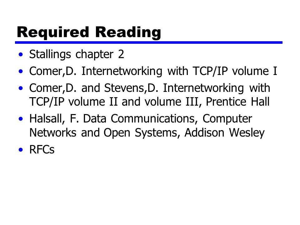 Required Reading Stallings chapter 2 Comer,D. Internetworking with TCP/IP volume I Comer,D. and Stevens,D. Internetworking with TCP/IP volume II and v