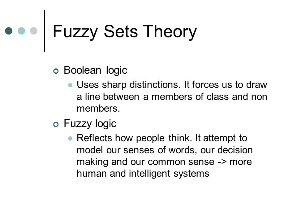 Fuzzy Sets Theory Boolean logic Uses sharp distinctions.