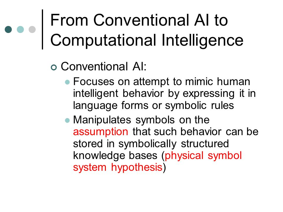 From Conventional AI to Computational Intelligence Conventional AI: Focuses on attempt to mimic human intelligent behavior by expressing it in languag