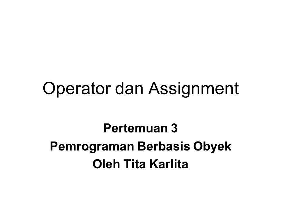 Operator dan Assignment Pertemuan 3 Pemrograman Berbasis Obyek Oleh Tita Karlita