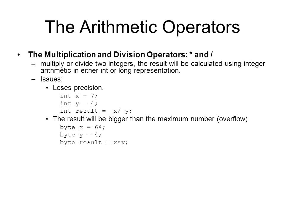 The Arithmetic Operators The Multiplication and Division Operators: * and / –multiply or divide two integers, the result will be calculated using inte