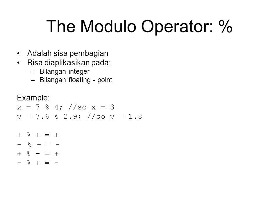 The Modulo Operator: % Adalah sisa pembagian Bisa diaplikasikan pada: –Bilangan integer –Bilangan floating - point Example: x = 7 % 4; //so x = 3 y = 7.6 % 2.9; //so y = 1.8 + % + = + -% - = - + % - = + - % + = -