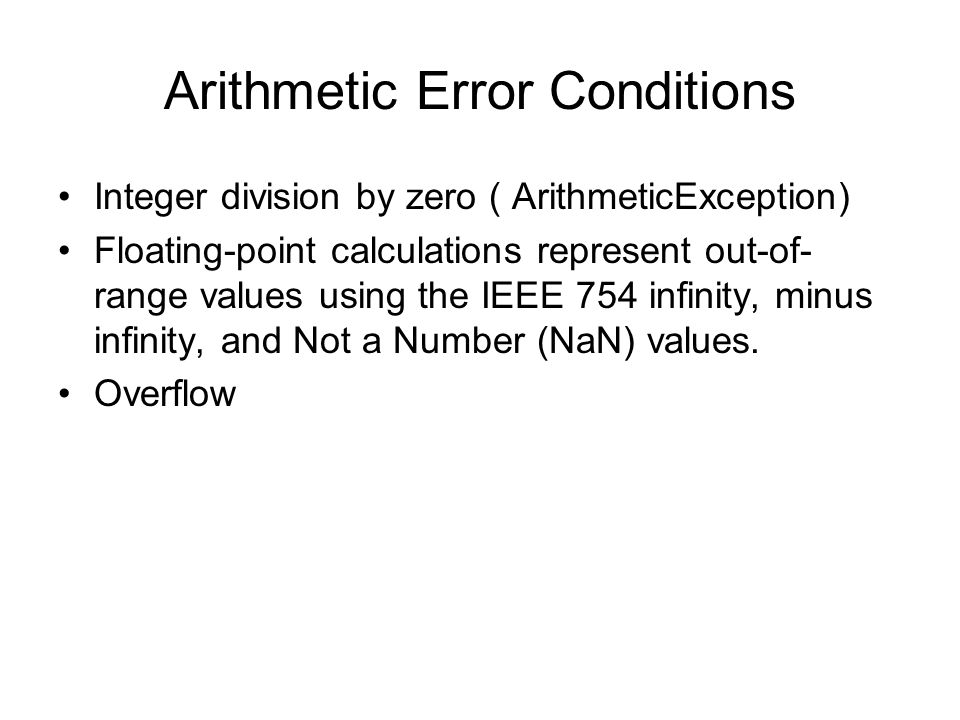 Arithmetic Error Conditions Integer division by zero ( ArithmeticException) Floating-point calculations represent out-of- range values using the IEEE