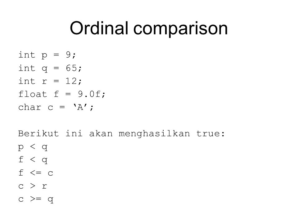 Ordinal comparison int p = 9; int q = 65; int r = 12; float f = 9.0f; char c = 'A'; Berikut ini akan menghasilkan true: p < q f < q f <= c c > r c >= q